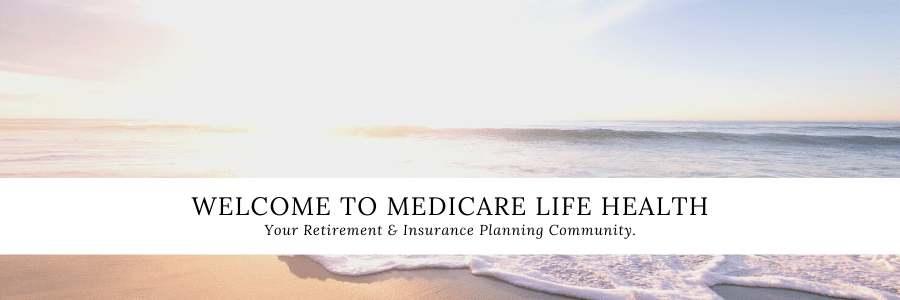Welcome to Medicare Life Health a community for retirement and insurance planning