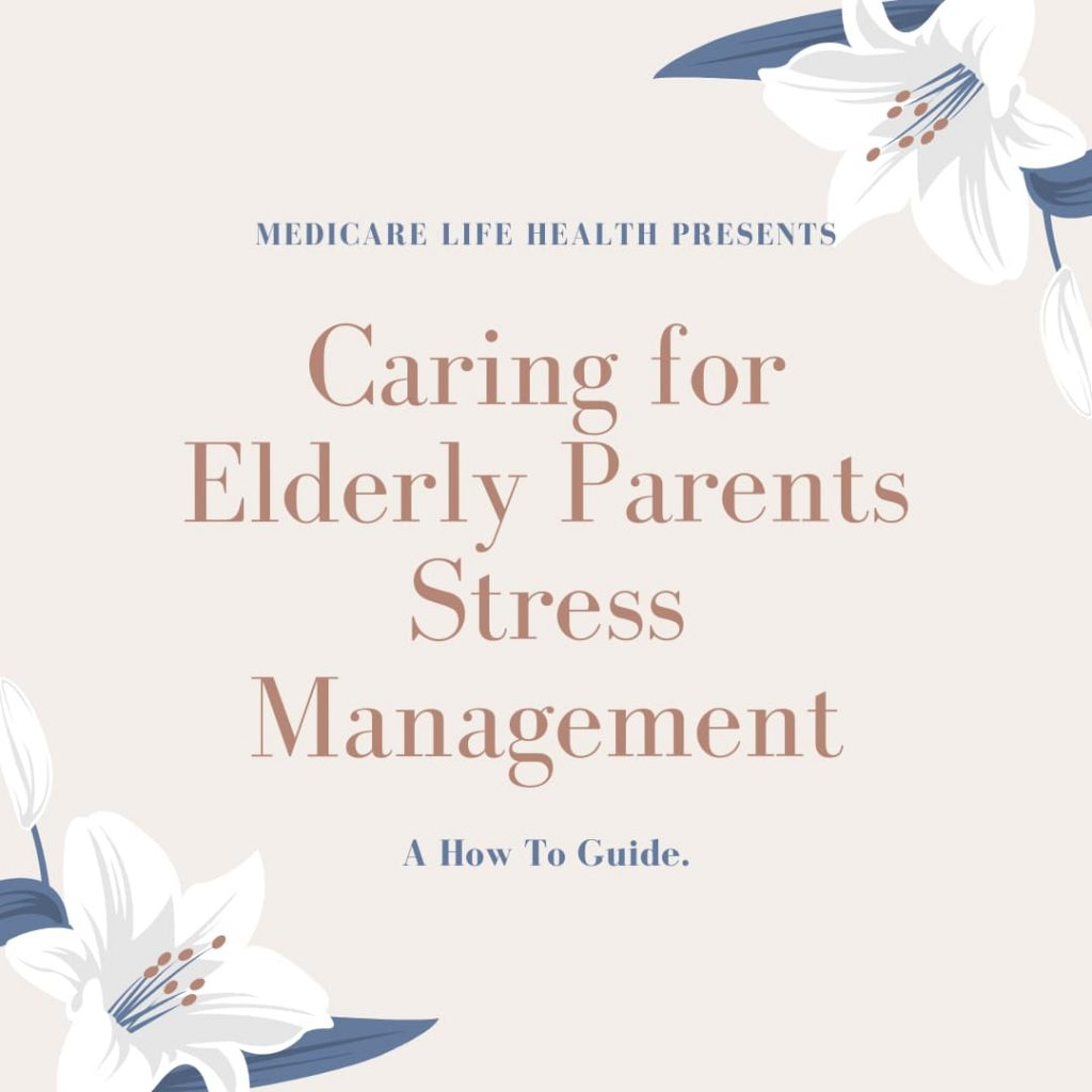Caregiver Stress - Caring for Elderly Parents Stress Management: A How to Guide Presented by Medicare Life Health Co.