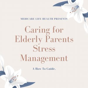 Caring for Elderly Parents Stress Management: A How to Guide Presented by Medicare Life Health Co.