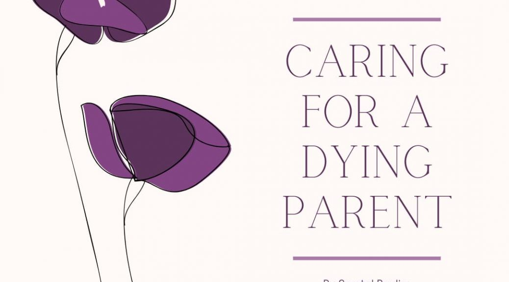 caring for a dying parent - a how to guide from medicare life health co. by crystal bayliss